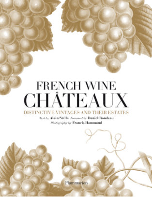French Wine Chateaux - Written by Alain Stella and Daniel Rondeau, Photographed by Francis Hammond