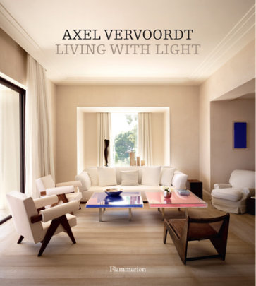 Axel Vervoordt: Living with Light - Written by Axel Vervoordt, Photographed by Laziz Hamani, Text by Michael Gardner