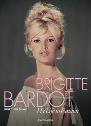 Brigitte Bardot: My Life in Fashion - Author Henry-Jean Servat, Contributions by Brigitte Bardot