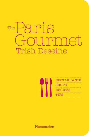 The Paris Gourmet: Restaurants, Shops, Recipes, Tips