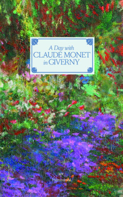 A Day with Claude Monet in Giverny - Written by Adrien Goetz, Photographed by Francis Hammond, Contribution by Fondation Claude Monet, Foreword by Hughes R. Gall