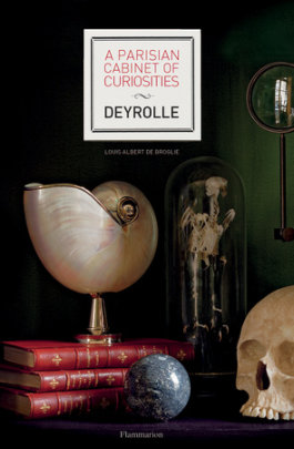 A Parisian Cabinet of Curiosities: Deyrolle - Author Prince Louis Albert de Broglie, Contributions by Emmanuelle Polle, Photographs by Francis Hammond