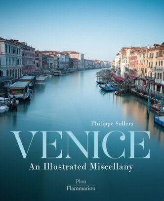 Venice: An Illustrated Miscellany - Written by Philippe Sollers