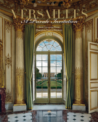 Versailles: A Private Invitation - Photographed by Francis Hammond, Foreword by Laurent Salome and Catherine Pegard, Text by Guillaume Picon