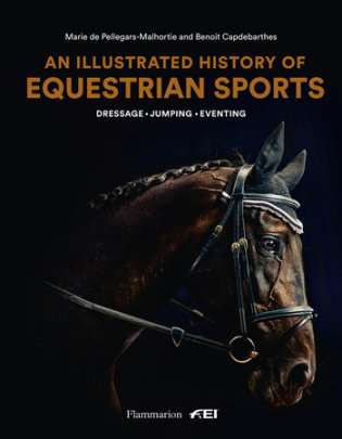 An Illustrated History of Equestrian Sports - Written by Benoit Capdebarthes and Marie de Pellegars