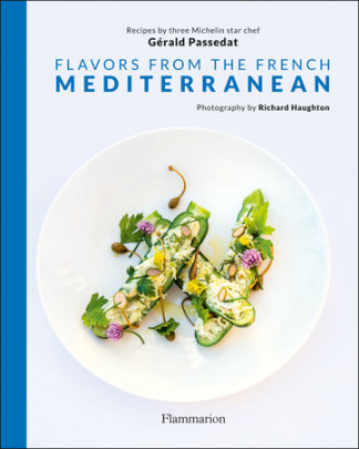 Flavors from the French Mediterranean - Written by Gerald Passedat, Photographed by Richard Haughton