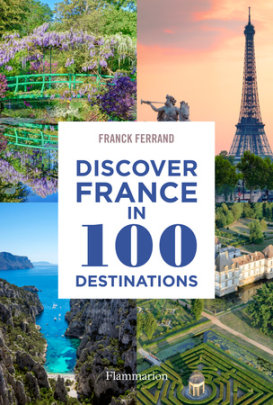 Discover France in 100 Destinations - Written by Franck Ferrand