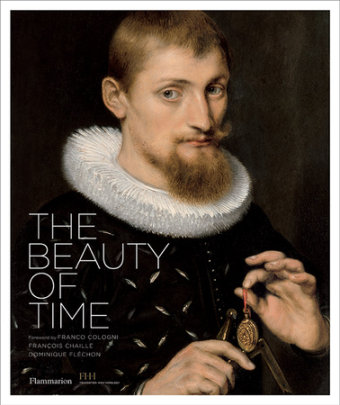 The Beauty of Time - Written by François Chaille and Dominique Flechon, Foreword by Franco Cologni