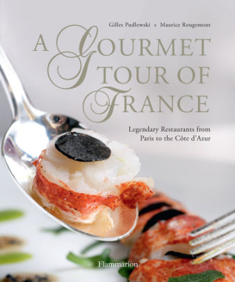 A Gourmet Tour of France - Written by Gilles Pudlowski, Photographed by Maurice Rougemont