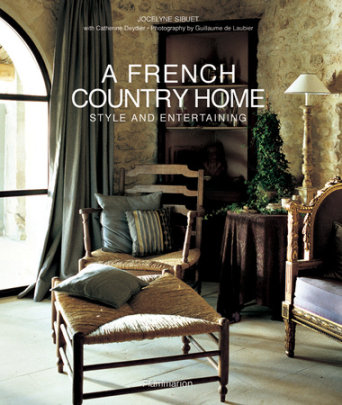 A French Country Home - Written by Jocelyne Sibuet and Catherine Deydier, Photographed by Guillaume de Laubier