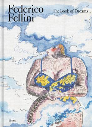 Federico Fellini: The Book of Dreams - Author Federico Fellini, Edited by Sergio Toffetti and Felice Laudadio and Gian Luca Farinelli